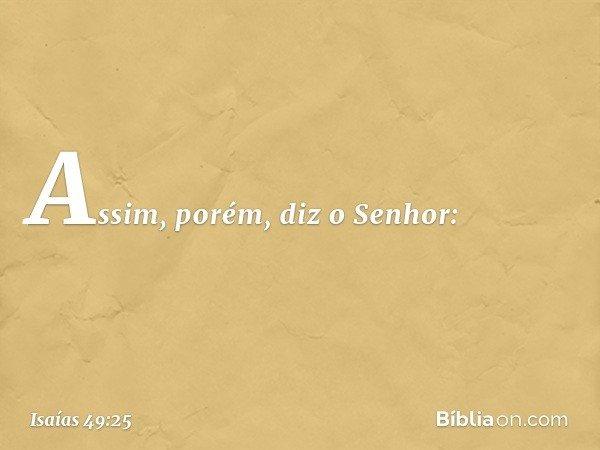 Assim, porém, diz o Senhor: -- Isaías 49:25