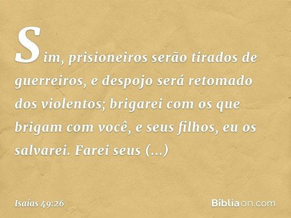 """""""Sim, prisioneiros serão tirados de guerreiros, e despojo será retomado dos violentos; brigarei com os que brigam com você, e seus filhos, eu os salvarei. Farei"""