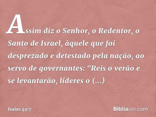 """Assim diz o Senhor, o Redentor, o Santo de Israel, àquele que foi desprezado e detestado pela nação, ao servo de governantes: """"Reis o verão e se levantarão, líd"""