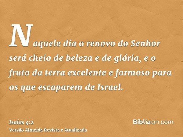 Naquele dia o renovo do Senhor será cheio de beleza e de glória, e o fruto da terra excelente e formoso para os que escaparem de Israel.