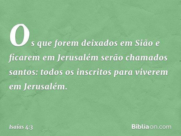 Os que forem deixados em Sião e ficarem em Jerusalém serão chamados santos: todos os inscritos para viverem em Jerusalém. -- Isaías 4:3