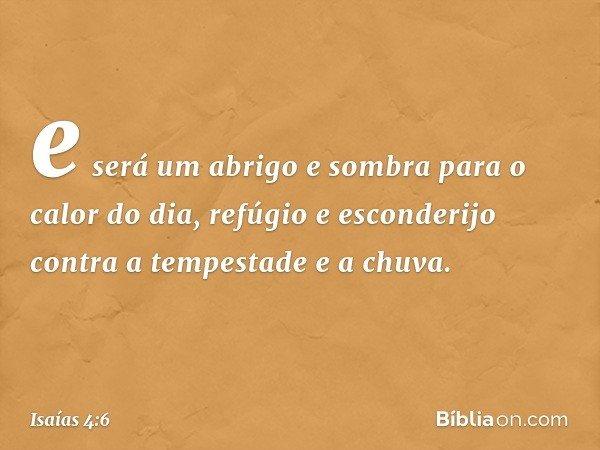 e será um abrigo e sombra para o calor do dia, refúgio e esconderijo contra a tempestade e a chuva. -- Isaías 4:6