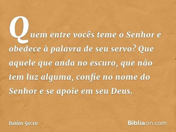 Quem entre vocês teme o Senhor e obedece à palavra de seu servo? Que aquele que anda no escuro, que não tem luz alguma, confie no nome do Senhor e se apoie em s
