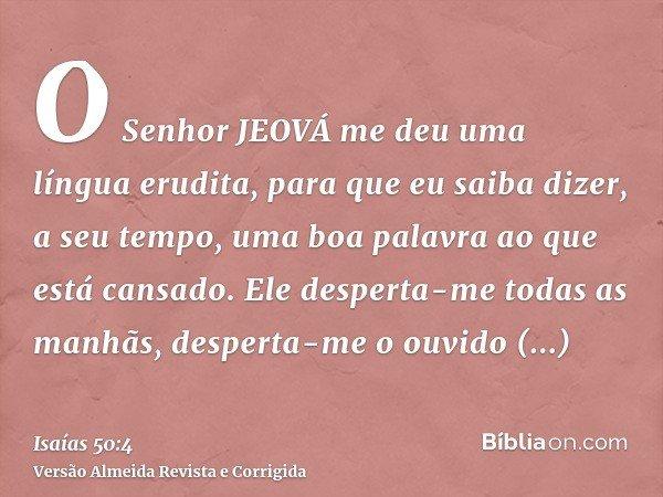 O Senhor JEOVÁ me deu uma língua erudita, para que eu saiba dizer, a seu tempo, uma boa palavra ao que está cansado. Ele desperta-me todas as manhãs, desperta-m