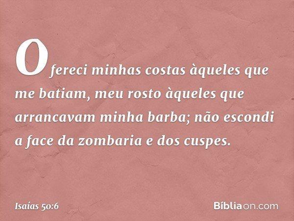 Ofereci minhas costas àqueles que me batiam, meu rosto àqueles que arrancavam minha barba; não escondi a face da zombaria e dos cuspes. -- Isaías 50:6