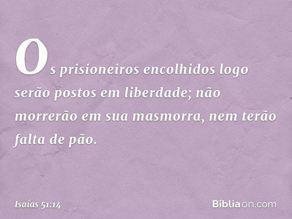 Os prisioneiros encolhidos logo serão postos em liberdade; não morrerão em sua masmorra, nem terão falta de pão. -- Isaías 51:14