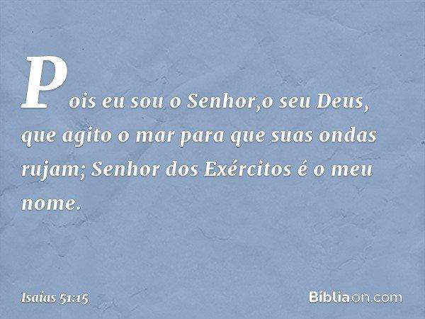 Pois eu sou o Senhor,o seu Deus, que agito o mar para que suas ondas rujam; Senhor dos Exércitos é o meu nome. -- Isaías 51:15