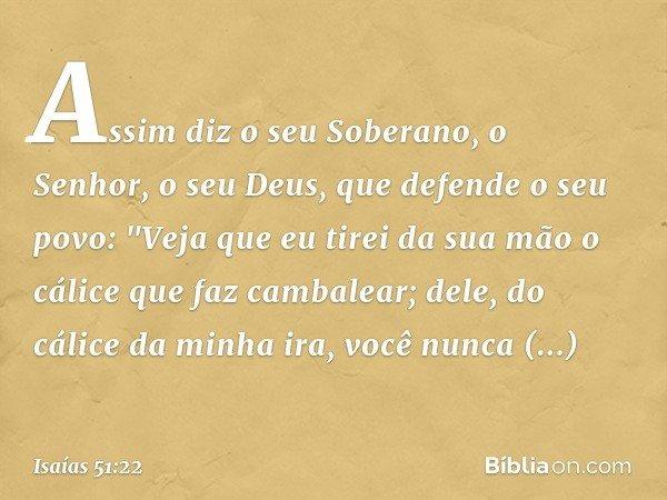 """Assim diz o seu Soberano, o Senhor, o seu Deus, que defende o seu povo: """"Veja que eu tirei da sua mão o cálice que faz cambalear; dele, do cálice da minha ira,"""