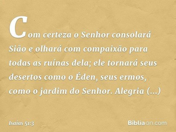 Com certeza o Senhor consolará Sião e olhará com compaixão para todas as ruínas dela; ele tornará seus desertos como o Éden, seus ermos, como o jardim do Senhor