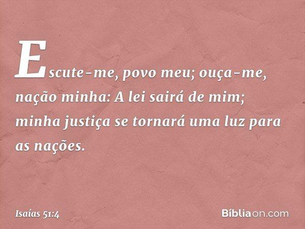 """""""Escute-me, povo meu; ouça-me, nação minha: A lei sairá de mim; minha justiça se tornará uma luz para as nações. -- Isaías 51:4"""