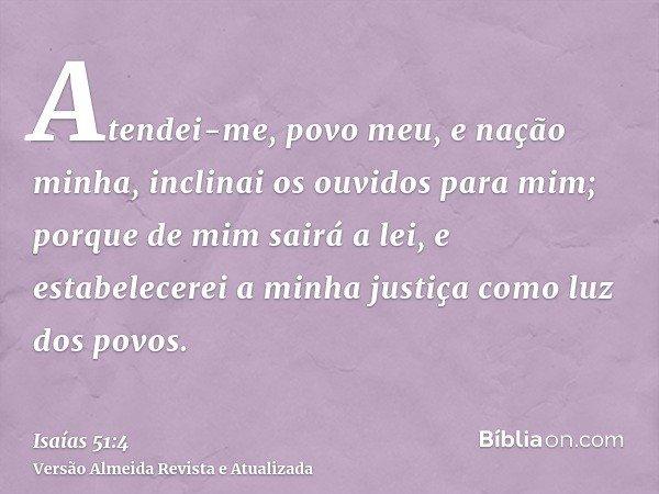 Atendei-me, povo meu, e nação minha, inclinai os ouvidos para mim; porque de mim sairá a lei, e estabelecerei a minha justiça como luz dos povos.