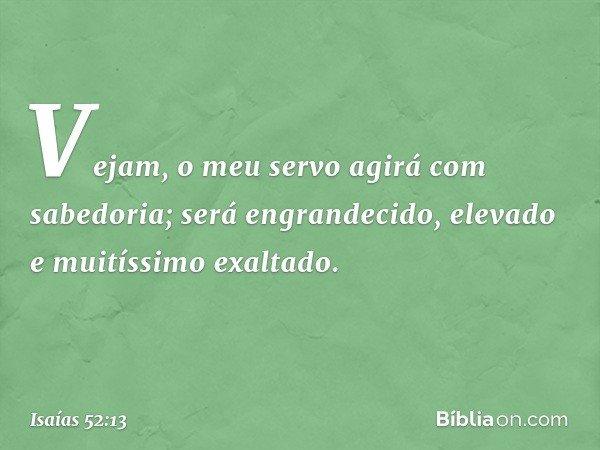 Vejam, o meu servo agirá com sabedoria; será engrandecido, elevado e muitíssimo exaltado. -- Isaías 52:13