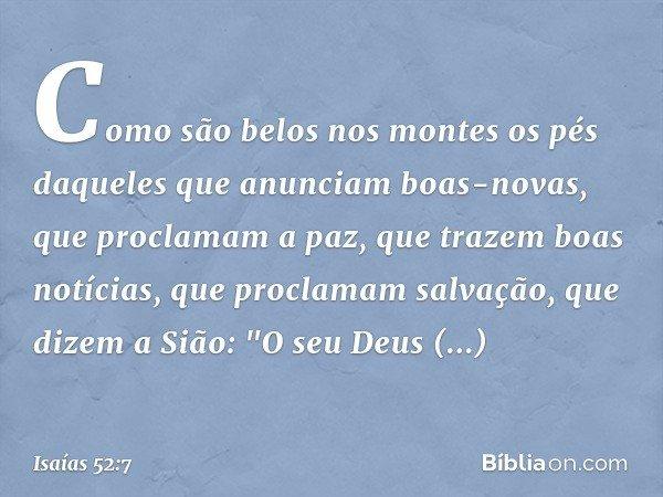Como são belos nos montes os pés daqueles que anunciam boas-novas, que proclamam a paz, que trazem boas notícias, que proclamam salvação, que dizem a Sião: