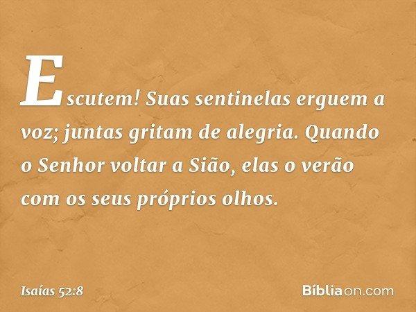 Escutem! Suas sentinelas erguem a voz; juntas gritam de alegria. Quando o Senhor voltar a Sião, elas o verão com os seus próprios olhos. -- Isaías 52:8