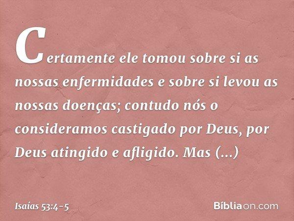 Certamente ele tomou sobre si as nossas enfermidades e sobre si levou as nossas doenças; contudo nós o consideramos castigado por Deus, por Deus atingido e afli