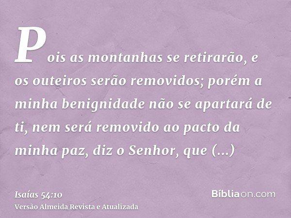 Pois as montanhas se retirarão, e os outeiros serão removidos; porém a minha benignidade não se apartará de ti, nem será removido ao pacto da minha paz, diz o S
