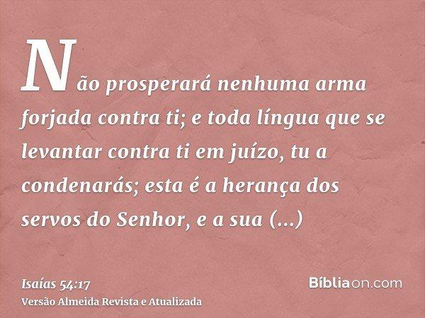Não prosperará nenhuma arma forjada contra ti; e toda língua que se levantar contra ti em juízo, tu a condenarás; esta é a herança dos servos do Senhor, e a sua