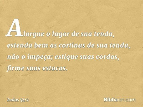 """""""Alargue o lugar de sua tenda, estenda bem as cortinas de sua tenda, não o impeça; estique suas cordas, firme suas estacas. -- Isaías 54:2"""