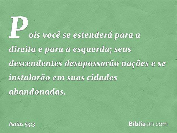 Pois você se estenderá para a direita e para a esquerda; seus descendentes desapossarão nações e se instalarão em suas cidades abandonadas. -- Isaías 54:3