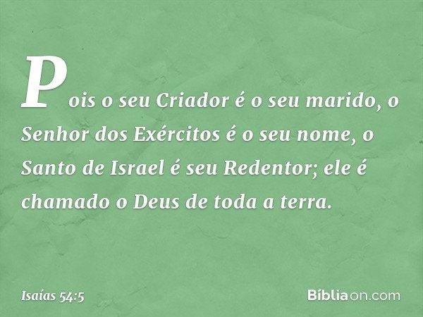 Pois o seu Criador é o seu marido, o Senhor dos Exércitos é o seu nome, o Santo de Israel é seu Redentor; ele é chamado o Deus de toda a terra. -- Isaías 54:5