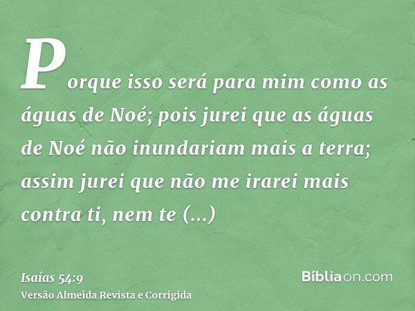 Porque isso será para mim como as águas de Noé; pois jurei que as águas de Noé não inundariam mais a terra; assim jurei que não me irarei mais contra ti, nem te