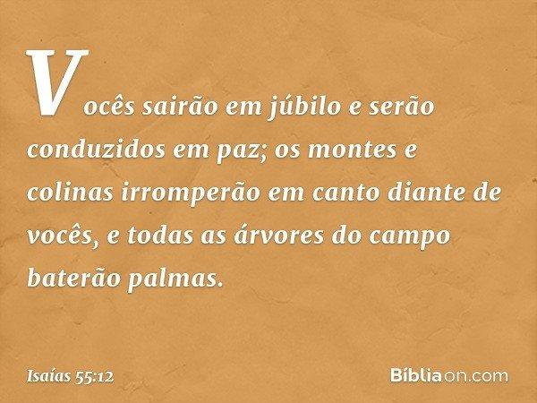 Vocês sairão em júbilo e serão conduzidos em paz; os montes e colinas irromperão em canto diante de vocês, e todas as árvores do campo baterão palmas. -- Isaías