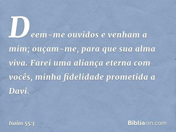Deem-me ouvidos e venham a mim; ouçam-me, para que sua alma viva. Farei uma aliança eterna com vocês, minha fidelidade prometida a Davi. -- Isaías 55:3