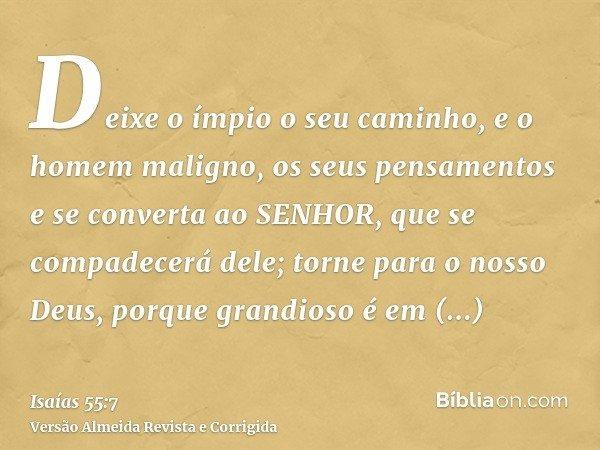 Deixe o ímpio o seu caminho, e o homem maligno, os seus pensamentos e se converta ao SENHOR, que se compadecerá dele; torne para o nosso Deus, porque grandioso