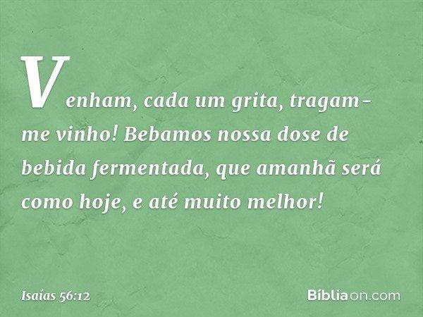 """""""Venham"""", cada um grita, """"tragam-me vinho! Bebamos nossa dose de bebida fermentada, que amanhã será como hoje, e até muito melhor!"""" -- Isaías 56:12"""