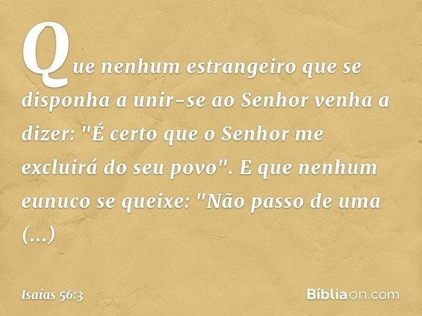 """Que nenhum estrangeiro que se disponha a unir-se ao Senhor venha a dizer: """"É certo que o Senhor me excluirá do seu povo"""". E que nenhum eunuco se queixe: """"Não pa"""