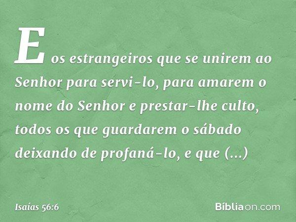 E os estrangeiros que se unirem ao Senhor para servi-lo, para amarem o nome do Senhor e prestar-lhe culto, todos os que guardarem o sábado deixando de profaná-l