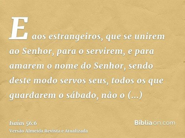 E aos estrangeiros, que se unirem ao Senhor, para o servirem, e para amarem o nome do Senhor, sendo deste modo servos seus, todos os que guardarem o sábado, não
