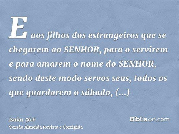 E aos filhos dos estrangeiros que se chegarem ao SENHOR, para o servirem e para amarem o nome do SENHOR, sendo deste modo servos seus, todos os que guardarem o