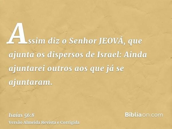 Assim diz o Senhor JEOVÁ, que ajunta os dispersos de Israel: Ainda ajuntarei outros aos que já se ajuntaram.