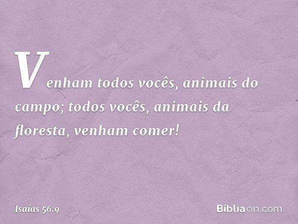 Venham todos vocês, animais do campo; todos vocês, animais da floresta, venham comer! -- Isaías 56:9