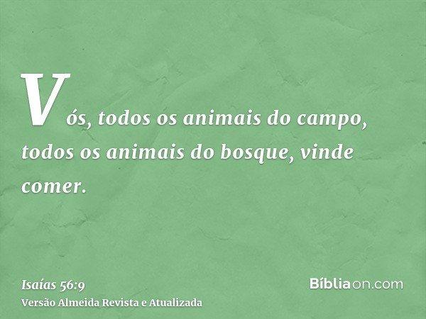 Vós, todos os animais do campo, todos os animais do bosque, vinde comer.