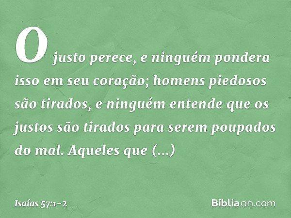 O justo perece, e ninguém pondera isso em seu coração; homens piedosos são tirados, e ninguém entende que os justos são tirados para serem poupados do mal. Aque