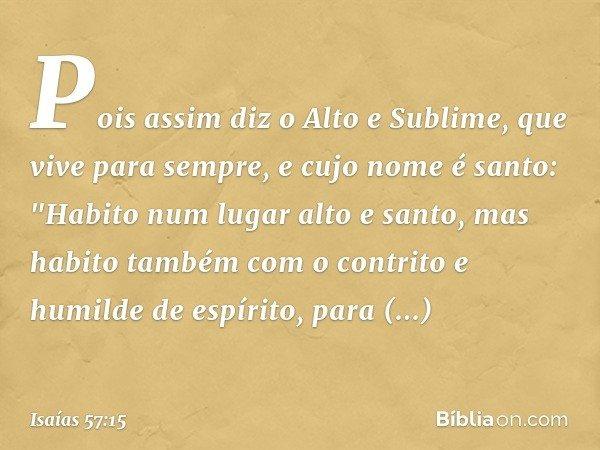 Pois assim diz o Alto e Sublime, que vive para sempre, e cujo nome é santo: