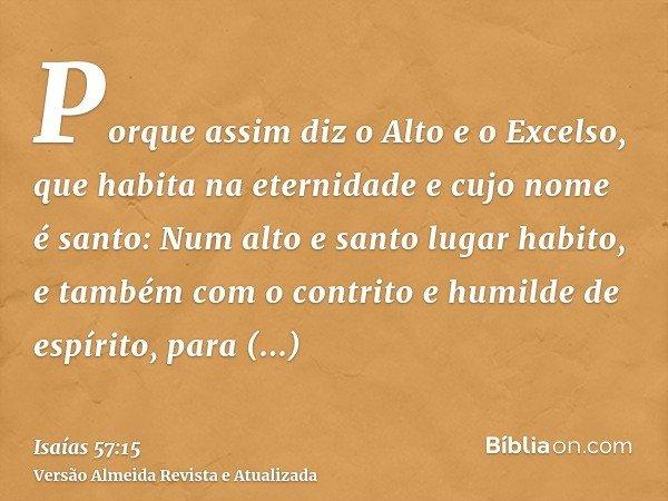 Porque assim diz o Alto e o Excelso, que habita na eternidade e cujo nome é santo: Num alto e santo lugar habito, e também com o contrito e humilde de espírito,