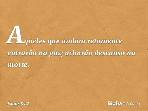 Aqueles que andam retamente entrarão na paz; acharão descanso na morte. -- Isaías 57:2