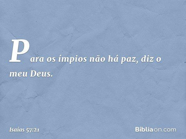 """""""Para os ímpios não há paz"""", diz o meu Deus. -- Isaías 57:21"""