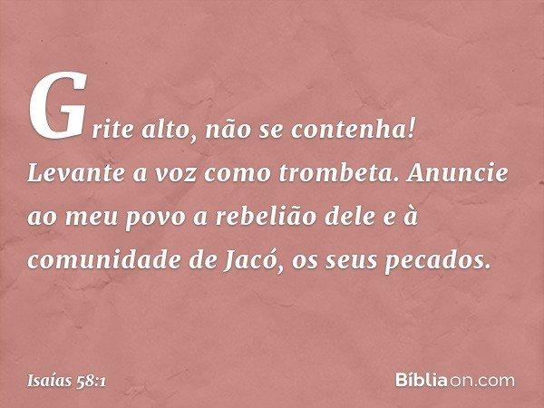 """""""Grite alto, não se contenha! Levante a voz como trombeta. Anuncie ao meu povo a rebelião dele e à comunidade de Jacó, os seus pecados. -- Isaías 58:1"""