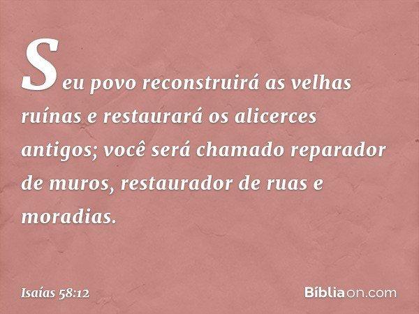 Seu povo reconstruirá as velhas ruínas e restaurará os alicerces antigos; você será chamado reparador de muros, restaurador de ruas e moradias. -- Isaías 58:12