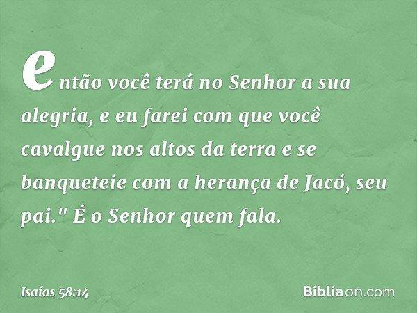 """então você terá no Senhor a sua alegria, e eu farei com que você cavalgue nos altos da terra e se banqueteie com a herança de Jacó, seu pai."""" É o Senhor quem fa"""