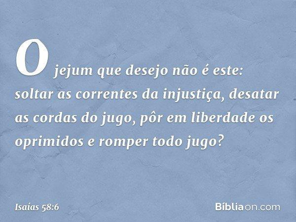 """""""O jejum que desejo não é este: soltar as correntes da injustiça, desatar as cordas do jugo, pôr em liberdade os oprimidos e romper todo jugo? -- Isaías 58:6"""