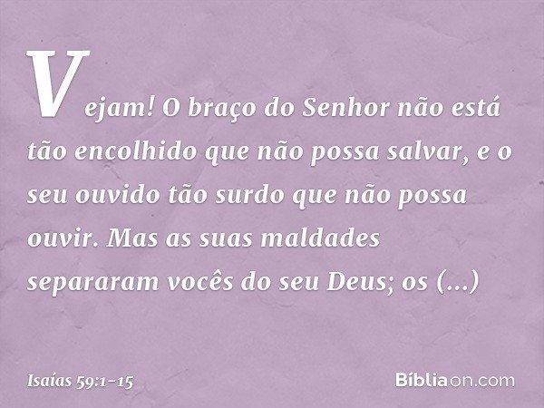 Vejam! O braço do Senhor não está tão encolhido que não possa salvar, e o seu ouvido tão surdo que não possa ouvir. Mas as suas maldades separaram vocês do seu