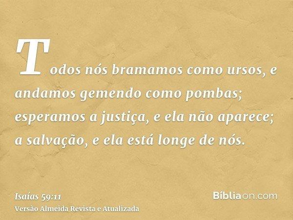 Todos nós bramamos como ursos, e andamos gemendo como pombas; esperamos a justiça, e ela não aparece; a salvação, e ela está longe de nós.
