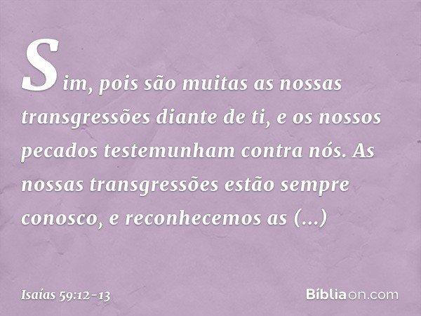 Sim, pois são muitas as nossas transgressões diante de ti, e os nossos pecados testemunham contra nós. As nossas transgressões estão sempre conosco, e reconhece