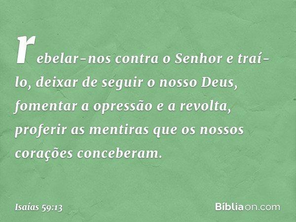 rebelar-nos contra o Senhor e traí-lo, deixar de seguir o nosso Deus, fomentar a opressão e a revolta, proferir as mentiras que os nossos corações conceberam. -