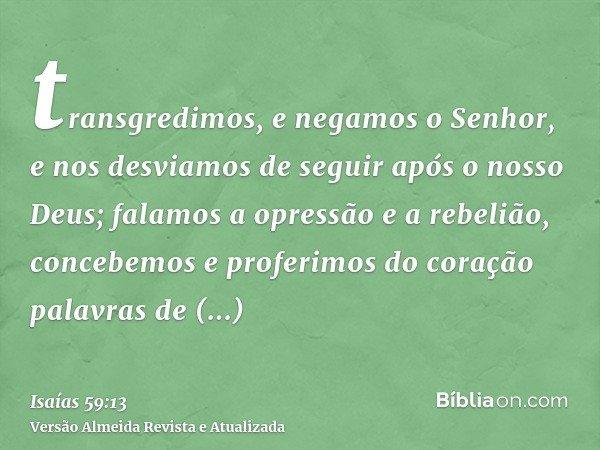 transgredimos, e negamos o Senhor, e nos desviamos de seguir após o nosso Deus; falamos a opressão e a rebelião, concebemos e proferimos do coração palavras de